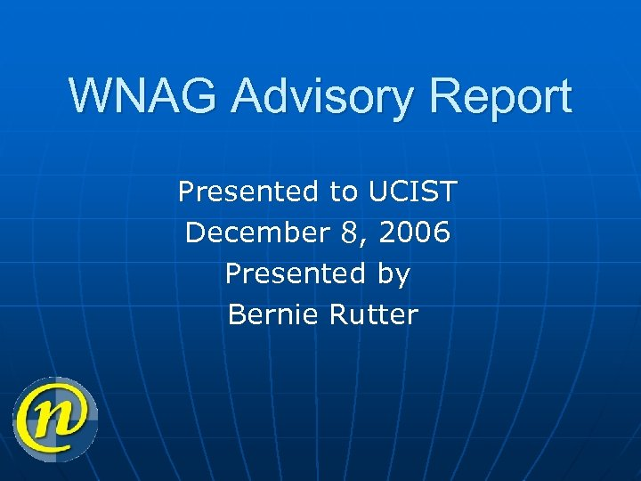 WNAG Advisory Report Presented to UCIST December 8, 2006 Presented by Bernie Rutter