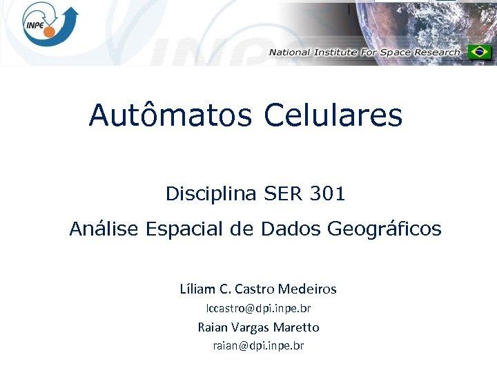 Autômatos Celulares Disciplina SER 301 Análise Espacial de Dados Geográficos Líliam C. Castro Medeiros