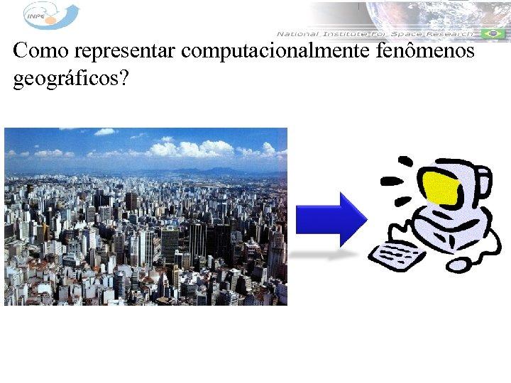 Como representar computacionalmente fenômenos geográficos?
