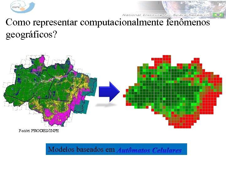 Como representar computacionalmente fenômenos geográficos? Fonte: PRODES/INPE Modelos baseados em