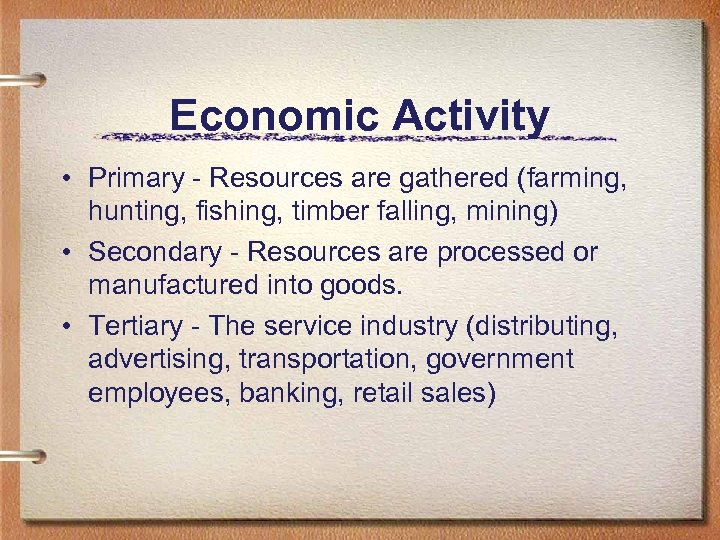 Economic Activity • Primary - Resources are gathered (farming, hunting, fishing, timber falling, mining)