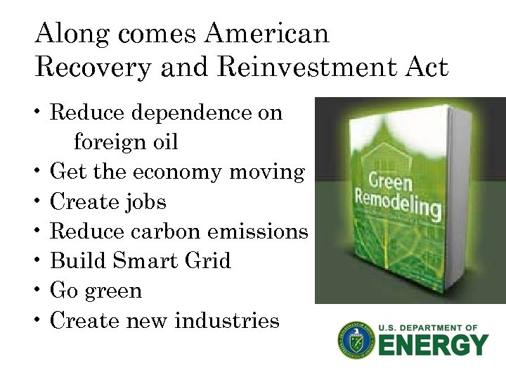 Along comes American Recovery and Reinvestment Act • Reduce dependence on foreign oil •