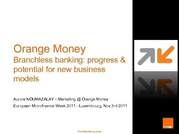 Orange Money Branchless banking: progress & potential for new business models Aurore NOUMAZALAY –