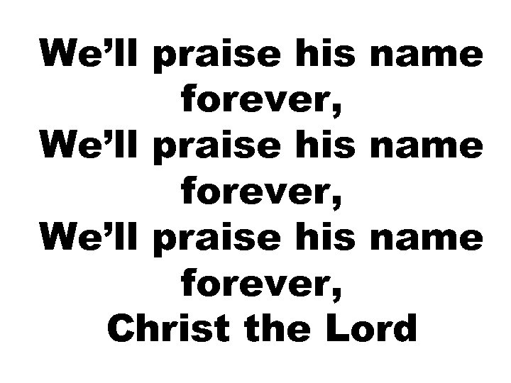 We'll praise his name forever, Christ the Lord