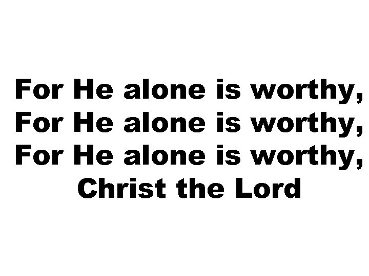 For He alone is worthy, Christ the Lord