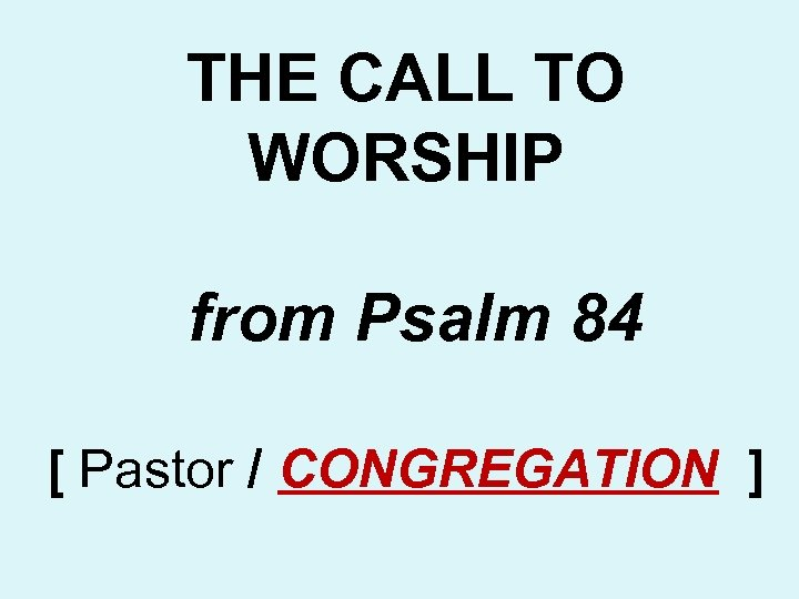 THE CALL TO WORSHIP from Psalm 84 [ Pastor / CONGREGATION ]