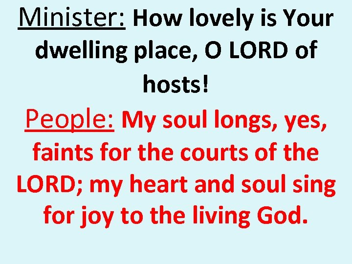 Minister: How lovely is Your dwelling place, O LORD of hosts! People: My soul