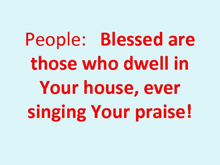 People: Blessed are those who dwell in Your house, ever singing Your praise!