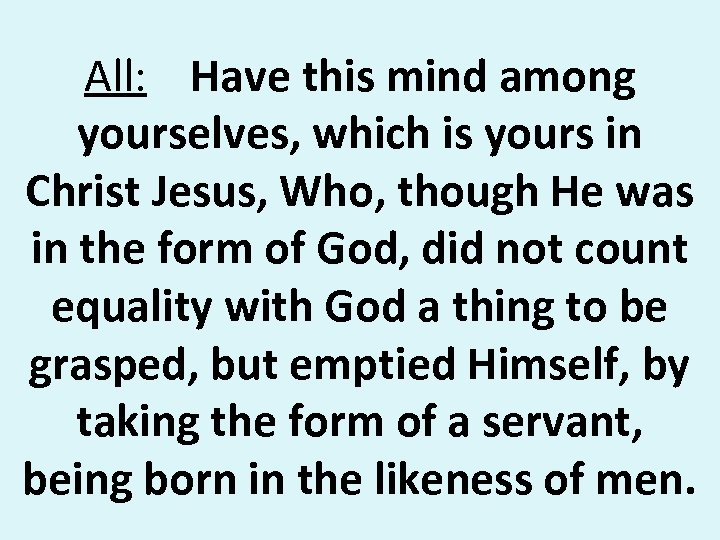 All: Have this mind among yourselves, which is yours in Christ Jesus, Who, though