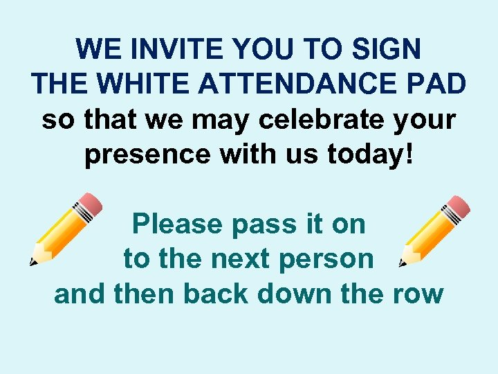 WE INVITE YOU TO SIGN THE WHITE ATTENDANCE PAD so that we may celebrate