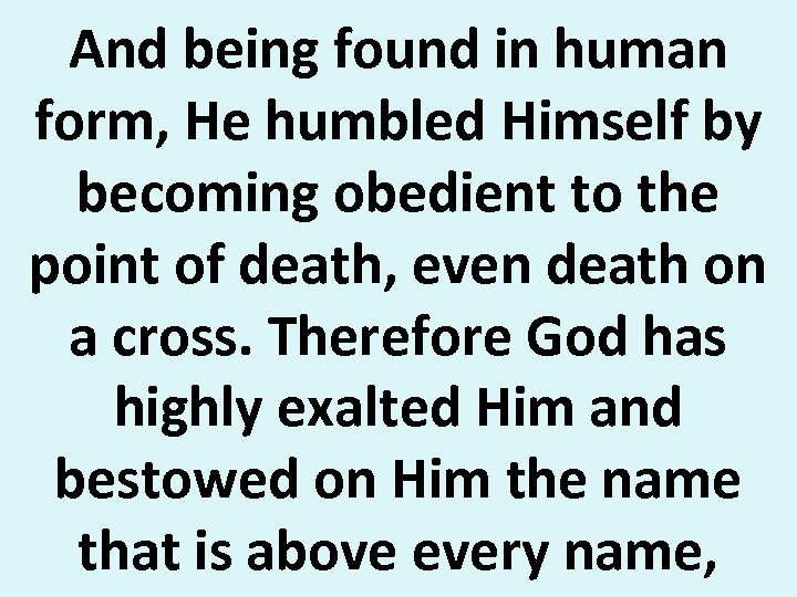 And being found in human form, He humbled Himself by becoming obedient to the