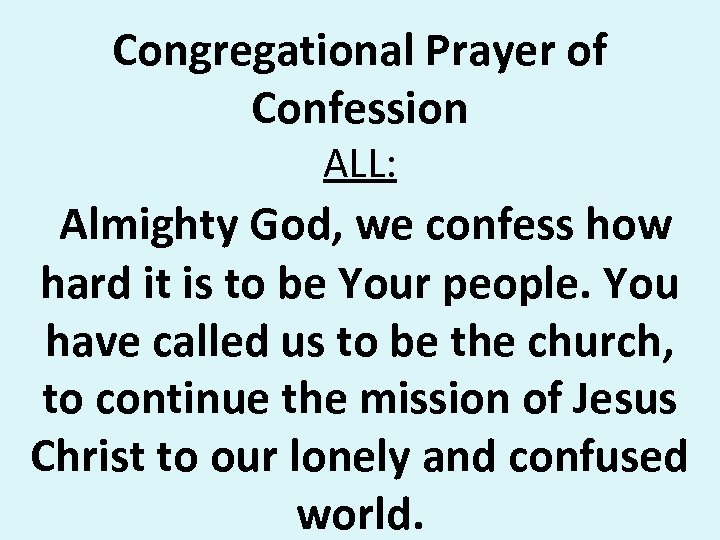 Congregational Prayer of Confession ALL: Almighty God, we confess how hard it is to