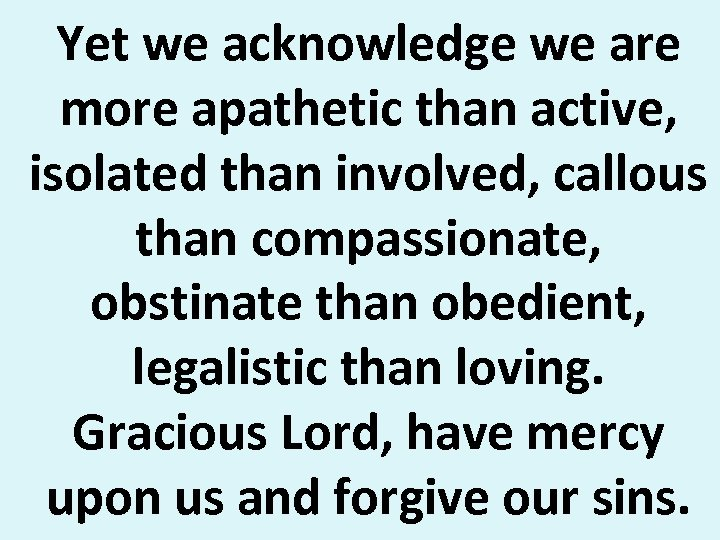 Yet we acknowledge we are more apathetic than active, isolated than involved, callous than