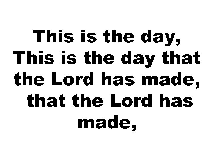 This is the day, This is the day that the Lord has made,