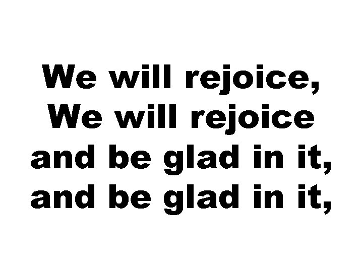 We will rejoice, We will rejoice and be glad in it,