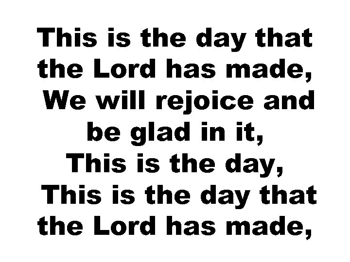 This is the day that the Lord has made, We will rejoice and be