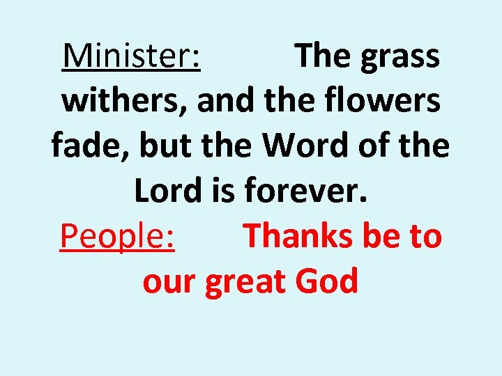 Minister: The grass withers, and the flowers fade, but the Word of the Lord