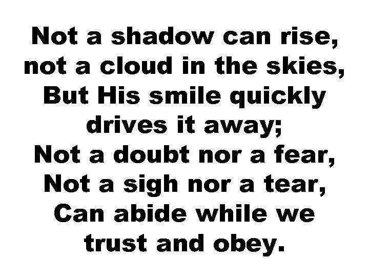 Not a shadow can rise, not a cloud in the skies, But His smile
