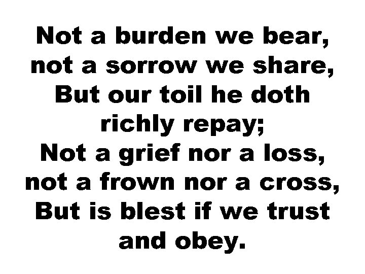 Not a burden we bear, not a sorrow we share, But our toil he