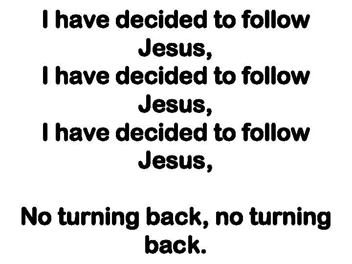 I have decided to follow Jesus, No turning back, no turning back.