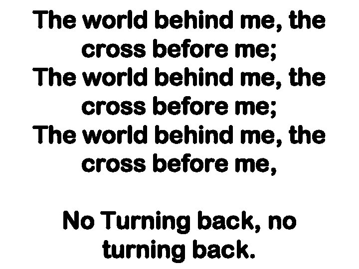 The world behind me, the cross before me; The world behind me, the cross