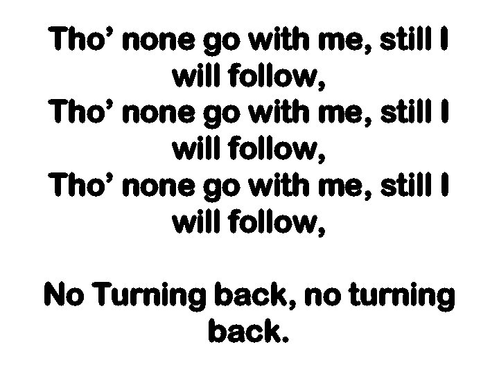 Tho' none go with me, still I will follow, No Turning back, no turning