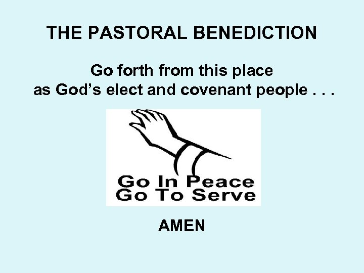 THE PASTORAL BENEDICTION Go forth from this place as God's elect and covenant people.