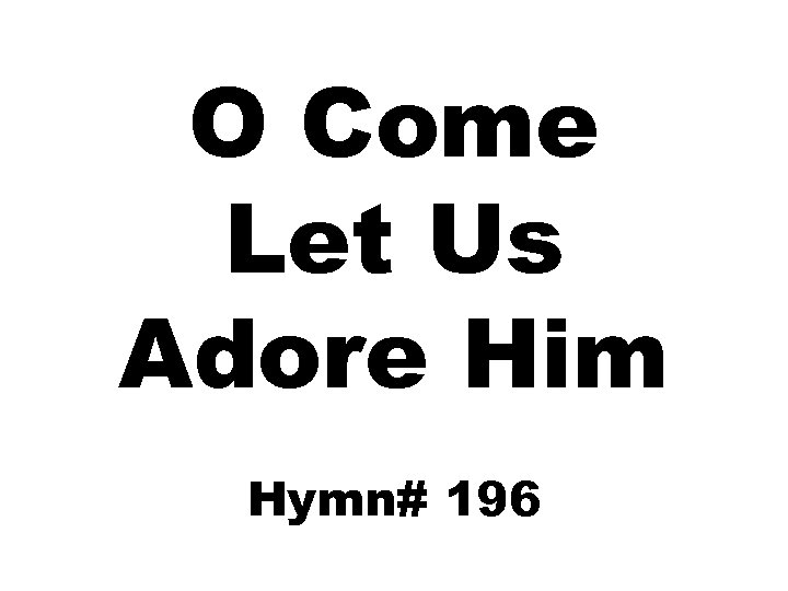 O Come Let Us Adore Him Hymn# 196