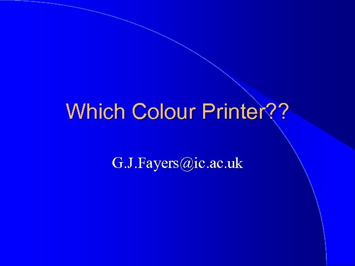 Which Colour Printer? ? G. J. Fayers@ic. ac. uk