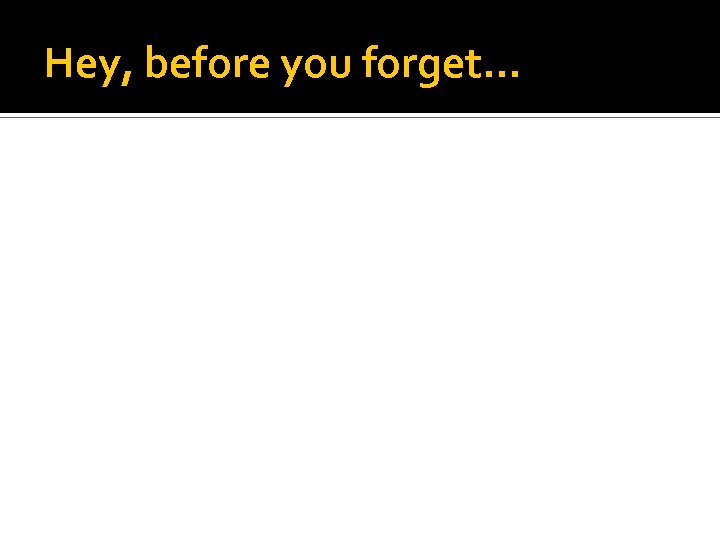 Hey, before you forget…