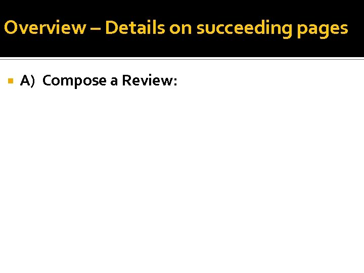 Overview – Details on succeeding pages A) Compose a Review: