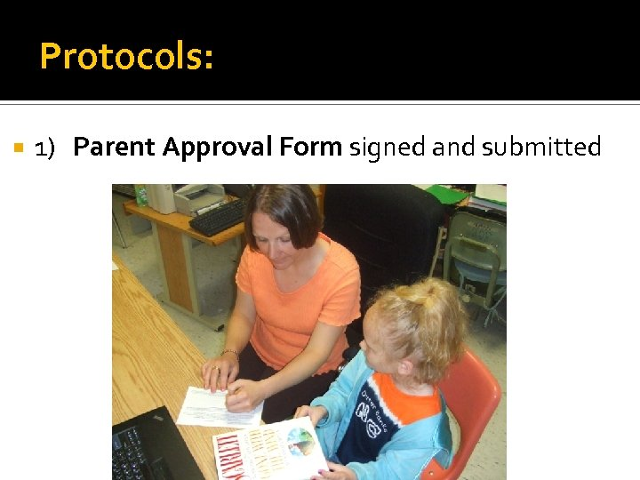 Protocols: 1) Parent Approval Form signed and submitted
