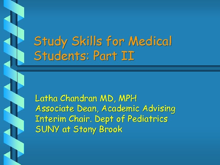 Study Skills for Medical Students: Part II Latha Chandran MD, MPH Associate Dean, Academic