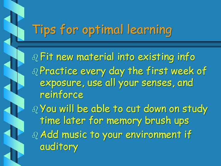 Tips for optimal learning b Fit new material into existing info b Practice every
