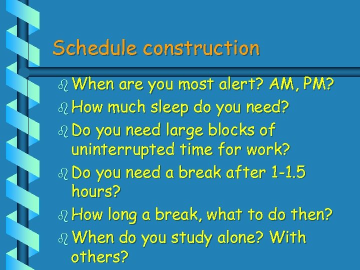 Schedule construction b When are you most alert? AM, PM? b How much sleep