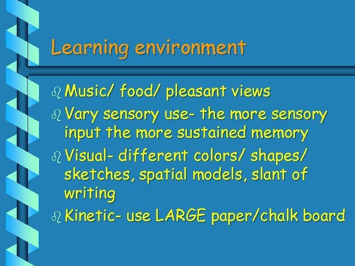 Learning environment b Music/ food/ pleasant views b Vary sensory use- the more sensory