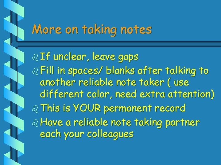 More on taking notes b If unclear, leave gaps b Fill in spaces/ blanks