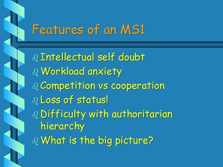 Features of an MS 1 b Intellectual self doubt b Workload anxiety b Competition