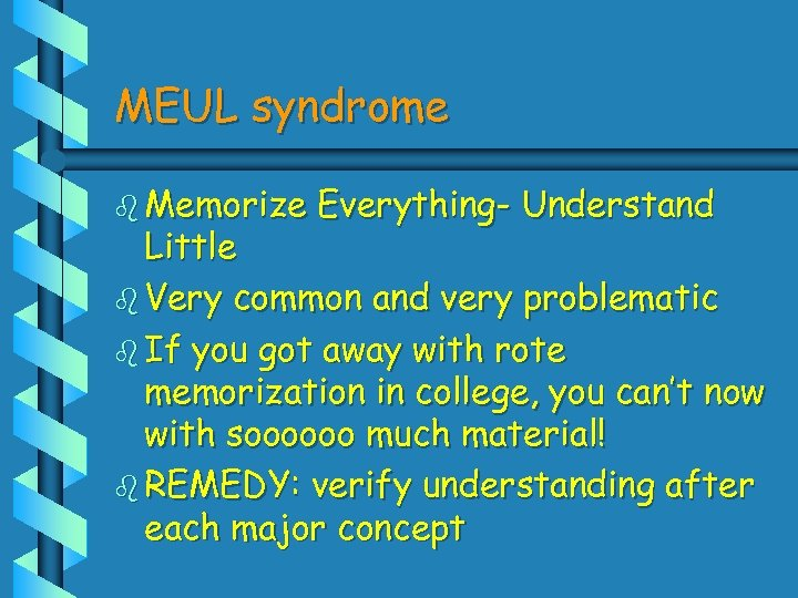 MEUL syndrome b Memorize Everything- Understand Little b Very common and very problematic b