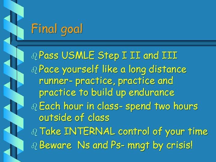 Final goal b Pass USMLE Step I II and III b Pace yourself like
