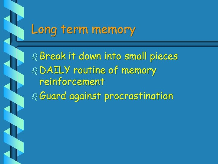 Long term memory b Break it down into small pieces b DAILY routine of