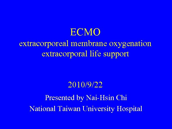 ECMO extracorporeal membrane oxygenation extracorporal life support 2010/9/22 Presented by Nai-Hsin Chi National Taiwan