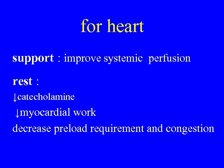 for heart support : improve systemic perfusion rest : ↓catecholamine ↓myocardial work decrease preload