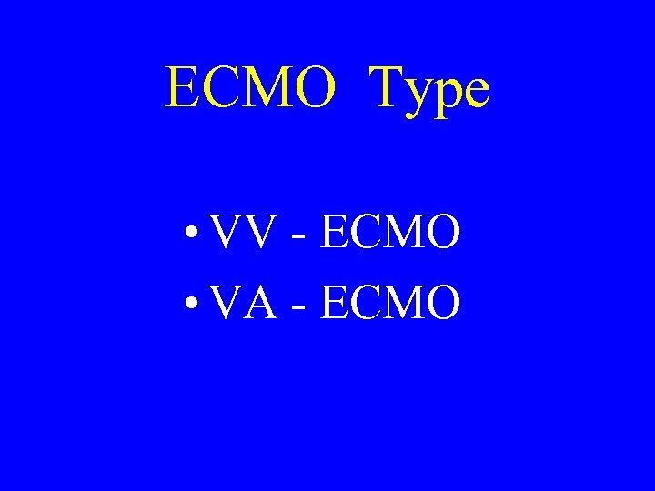 ECMO Type • VV - ECMO • VA - ECMO