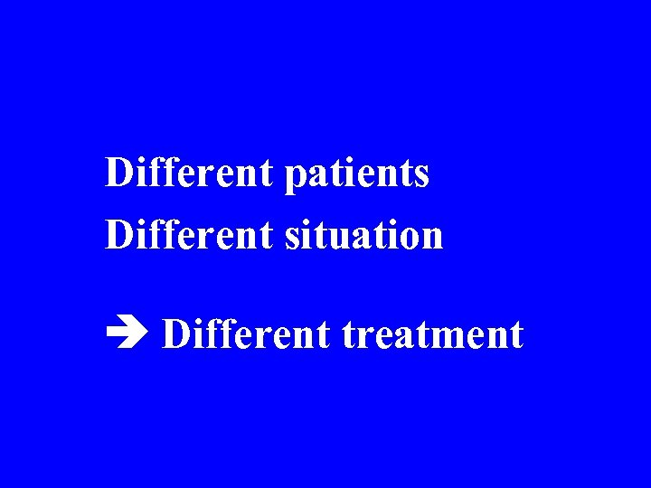 Different patients Different situation Different treatment • t