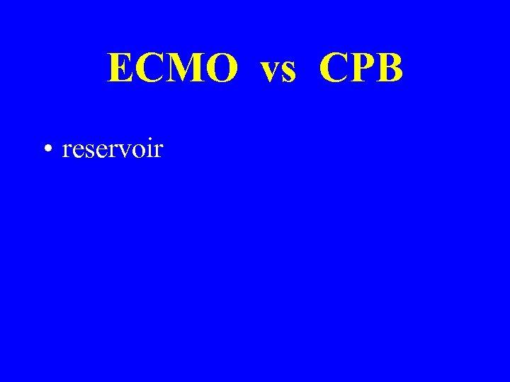 ECMO vs CPB • reservoir