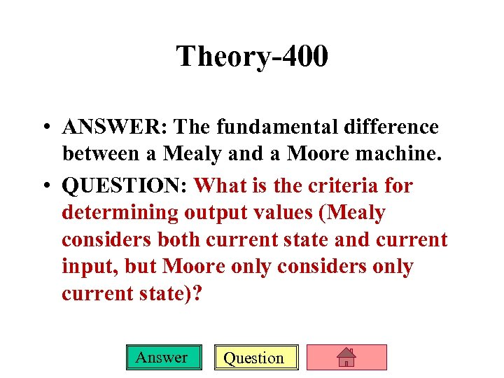 Theory-400 • ANSWER: The fundamental difference between a Mealy and a Moore machine. •