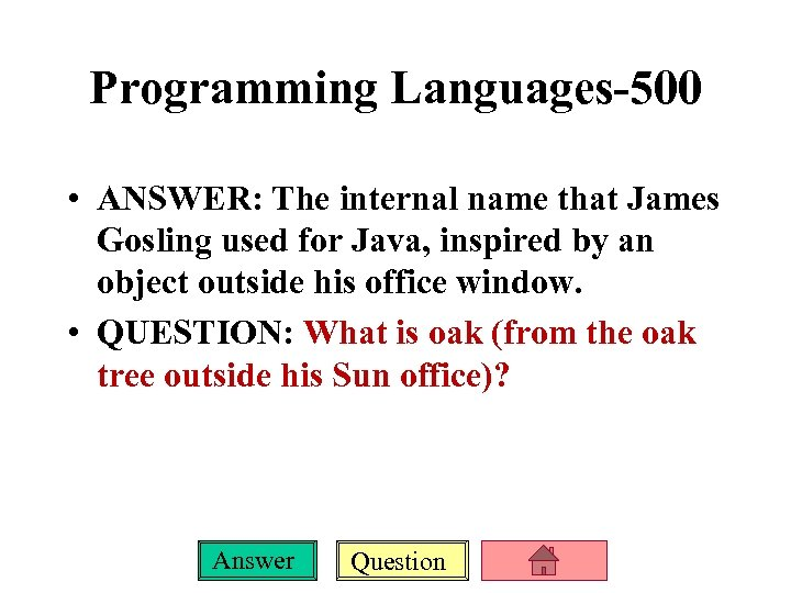 Programming Languages-500 • ANSWER: The internal name that James Gosling used for Java, inspired