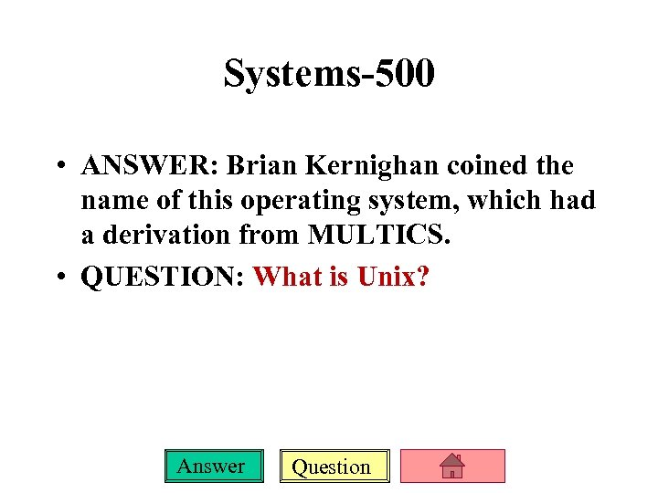 Systems-500 • ANSWER: Brian Kernighan coined the name of this operating system, which had