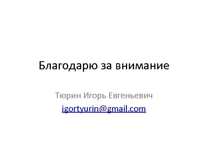Благодарю за внимание Тюрин Игорь Евгеньевич igortyurin@gmail. com
